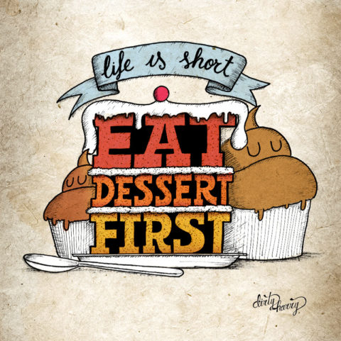 Dirty Harry - Life is short. Eat dessert first